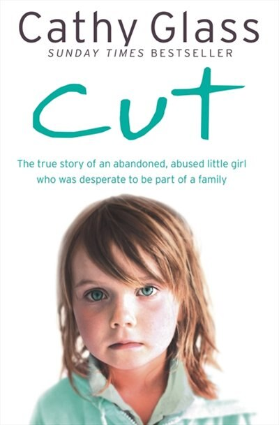 Cut: The true story of an abandoned, abused little girl who was desperate to be part of a family: The True Story Of An Abandoned, Abused Little Girl Who Was Desperate To Be Part Of A Family by Cathy Glass