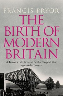 Birth Of Modern Britain: A Journey into Britain's Archaeological Past: An Archaeological History, 1550 to the Present