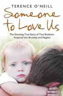 Someone to Love Us: The shocking true story of two brothers fostered into brutality and neglect: The Shocking True Story Of Two Brothers Fostered Into Brutality and Neglect by Terence O'Neill