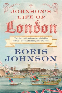 Book Johnson's Life Of London: The People Who Made The City That Made by Boris Johnson