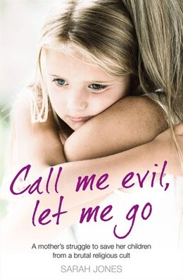Book Call Me Evil, Let Me Go: A mother's struggle to save her children from a brutal religious cult by Sarah Jones