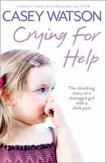 Crying for Help: The Shocking True Story of a Damaged Girl with a Dark Past: The Shocking True Story Of A Damaged With A Dark Past by Casey Watson