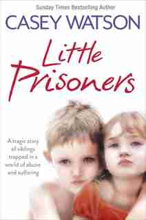 Little Prisoners: A tragic story of siblings trapped in a world of abuse and suffering: A Tragic Story Of Three Siblings Trapped In A World Of Abuse And Suffering by Casey Watson