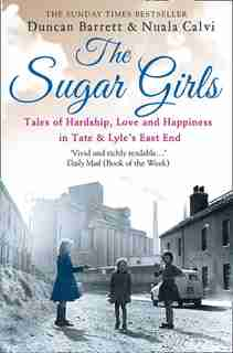The Sugar Girls: Tales Of Hardship, Love And Happiness In Tate & Lyle'S East End Factories by Duncan Barrett