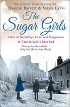 The Sugar Girls: Tales Of Hardship, Love And Happiness In Tate & Lyle'S East End Factories