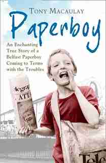 Paperboy: An Enchanting True Story of a Belfast Paperboy Coming to Terms with the Troubles: An Enchanting True Story Of A Belfast Paperboy Coming To Terms With The Troubles by Tony Macaulay