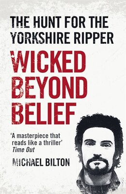 Book Wicked Beyond Belief: The Hunt For The Yorkshire Ripper by Michael Bilton
