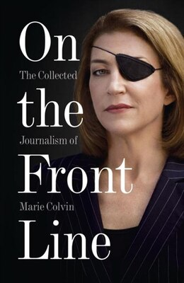 Book On the Front Line: The Collected Journalism of Marie Colvin: The Collected Journalism Of Marie… by Marie Colvin