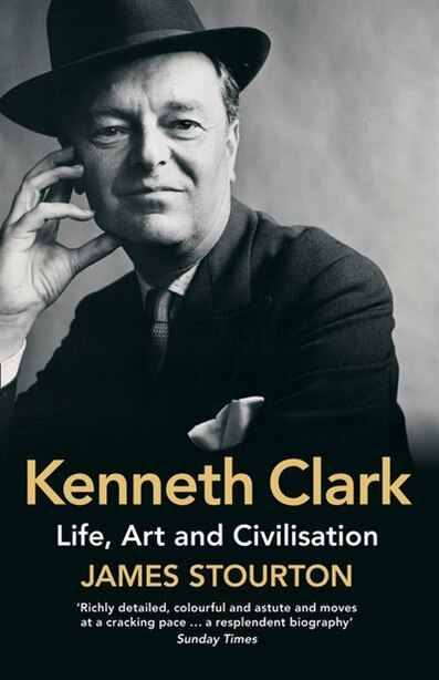 Kenneth Clark: Life, Art And Civilisation by James Stourton