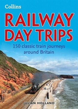 Book Collins Railway Day Trips: 150 Classic Train Journeys From Around by Julian Holland