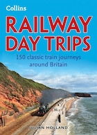 Collins Railway Day Trips: 150 Classic Train Journeys From Around