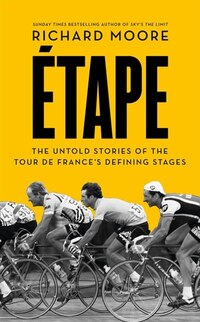 Etape: The untold stories of the Tour de France's defining stages: The Untold Stories Of The Tour…