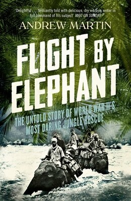 Book Flight By Elephant: The Untold Story of World War II's Most Daring Jungle Rescue: The Untold Story… by Andrew Martin