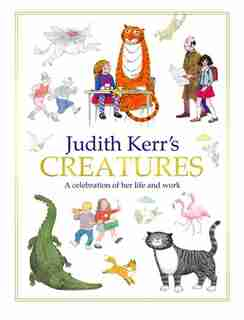 Judith Kerr's Creatures: A Celebration of the Life and Work of Judith Kerr: A Celebration Of The Life And Work Of Judith Kerr by Judith Kerr