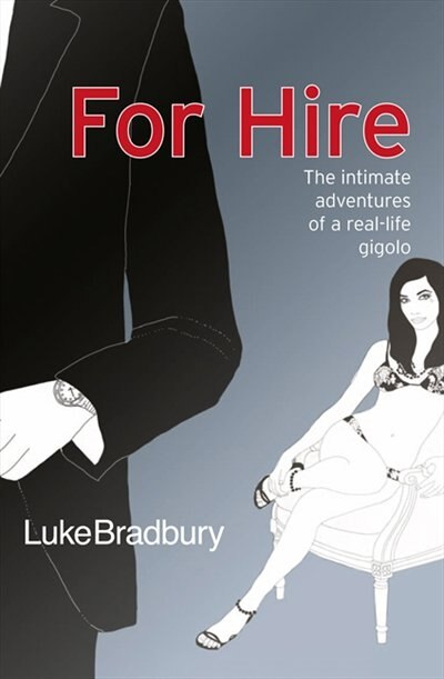 For Hire: The Intimate Adventures Of A Gigolo: The Intimate Adventures Of A Gigolo by Luke Bradbury