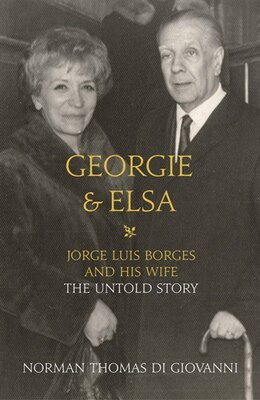 Book Georgie and Elsa: Jorge Luis Borges and His Wife: The Untold Story: Jorge Luis Borges and His Wife… by Norman Thomas di Giovanni