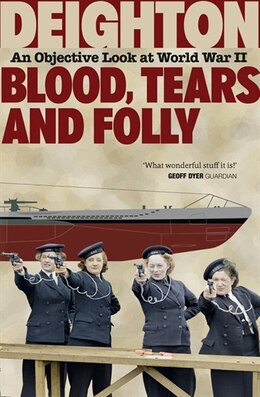 Book Blood, Tears and Folly: An Objective Look at World War II: An Objective Look At World War II by Len Deighton