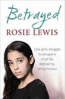 Betrayed: The heartbreaking true story of a struggle to escape a cruel life defined by family honour: The Heartbreaking True Story Of A Struggle To Escape A Cruel Life Defined By Family Honour by Rosie Lewis