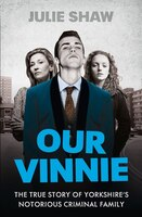 Our Vinnie: The True Story Of Yorkshire's Notorious Criminal Family: Our Vinnie