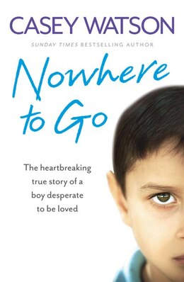 Book Nowhere to Go: The heartbreaking true story of a boy desperate to be loved: The Heartbreaking True… by Casey Watson