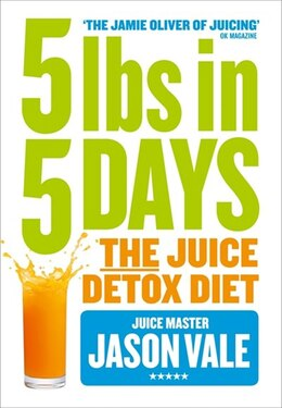 Book 5LBs in 5 Days: The Juice Detox Diet: The Juice Detox Diet by Jason Vale