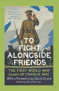 Book To Fight Alongside Friends: The First World War Diary of Charlie May by Gerry Harrison