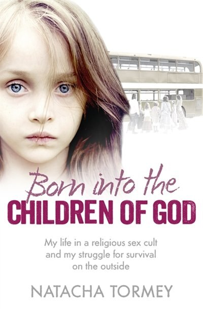 Born into the Children of God: My life in a religious sex cult and my struggle for survival on the outside: My Struggle To Escape A Religious Sex Cult by Natacha Tormey