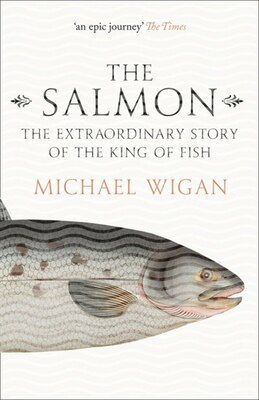 Book The Salmon: The Extraordinary Story Of The King Of Fish by Michael Wigan
