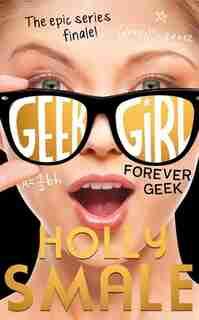 Forever Geek (geek Girl, Book 6) by Holly Smale