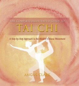 Book Complete Illustrated Guide To Tai Chi: A Step-By-Step Approach To The Ancient Chinese Movement by Angus Clark