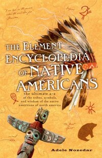 The Element Encyclopedia of Native Americans: An A To Z Of Tribes