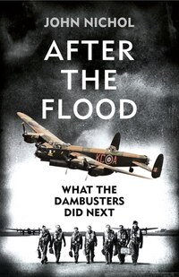 After the Flood: What the Dambusters Did Next: What The Dambusters Did Next
