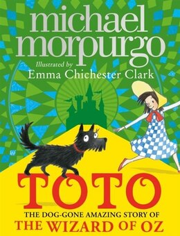 Book Toto: The Dog-gone Amazing Story Of The Wizard Of Oz by Michael Morpurgo