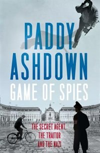 Book Game of Spies: The Secret Agent, the Traitor and the Nazi, Bordeaux 1942-1944 by Paddy Ashdown