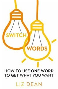 Book Switchwords: How to Use One Word to Get What You Want by Liz Dean