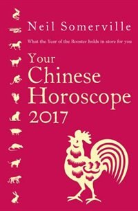 Book Your Chinese Horoscope 2017: What the Year of the Rooster holds in store for you by Neil Somerville