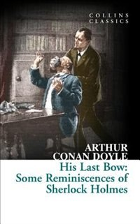 Book His Last Bow: Some Reminiscences Of Sherlock Holmes (collins Classics) by Sir Arthur Conan Doyle