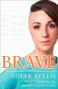 Book Brave: How I Rebuilt My Life After Love Turned To Hate by Adele Bellis