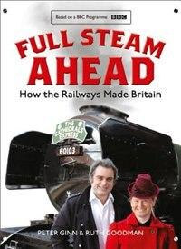 Book Full Steam Ahead: How the Railways Made Britain by Peter Ginn