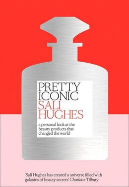 Book Pretty Iconic: A Personal Look At The Beauty Products That Changed The World by Sali Hughes