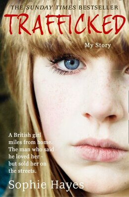 Book Trafficked: The Terrifying True Story Of A British Girl Forced Into The Sex Trade by Sophie Hayes