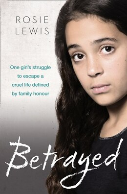 Book Betrayed: The Heartbreaking True Story Of A Struggle To Escape A Cruel Life Defined By Family Honor by Rosie Lewis