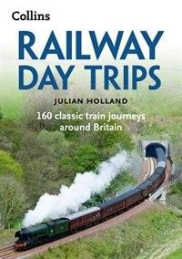 Book Railway Day Trips: 160 Classic Train Journeys Around Britain by Julian Holland