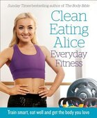 Clean Eating Alice Everyday Fitness: 80 Exercises To Burn Fat And Build Lean Muscle Fast