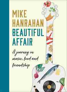 Beautiful Affair: A Journey In Music, Food And Friendship by Mike Hanrahan