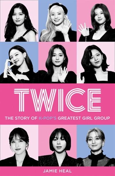 Twice: The Story Of K-pop's Greatest Girl Group de Jamie Heal