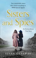 Sisters And Spies: Two Remarkable Sisters Who Risked Everything As Wwii Special Agents
