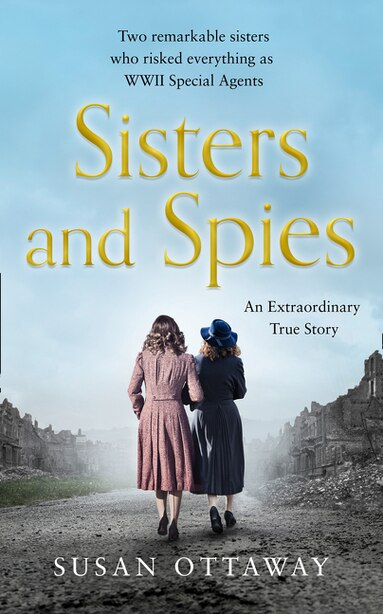 Sisters And Spies: Two Remarkable Sisters Who Risked Everything As Wwii Special Agents by Susan Ottaway
