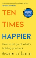 Ten Times Happier: How To Let Go Of What's Holding You Back