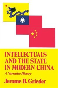 Book Intellectuals and the State in Modern China by Jerome B. Grieder